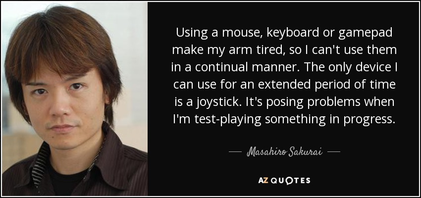 Using a mouse, keyboard or gamepad make my arm tired, so I can't use them in a continual manner. The only device I can use for an extended period of time is a joystick. It's posing problems when I'm test-playing something in progress. - Masahiro Sakurai