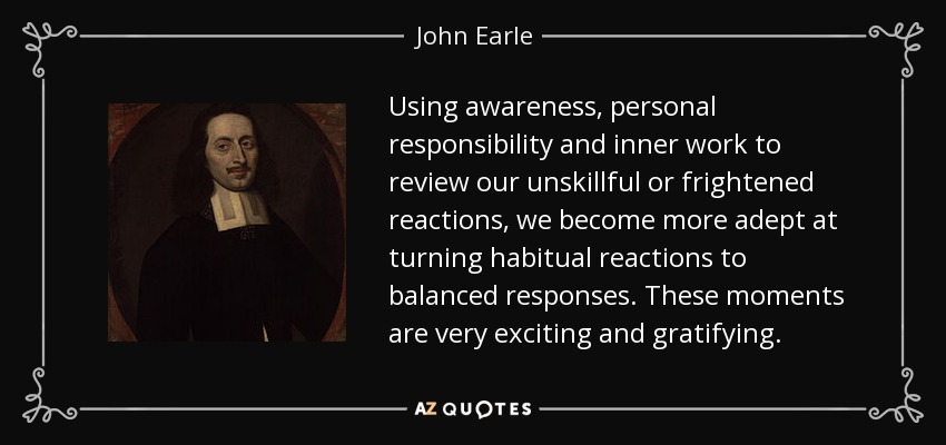 Using awareness, personal responsibility and inner work to review our unskillful or frightened reactions, we become more adept at turning habitual reactions to balanced responses. These moments are very exciting and gratifying. - John Earle