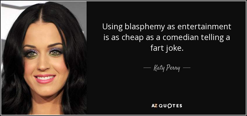 Using blasphemy as entertainment is as cheap as a comedian telling a fart joke. - Katy Perry