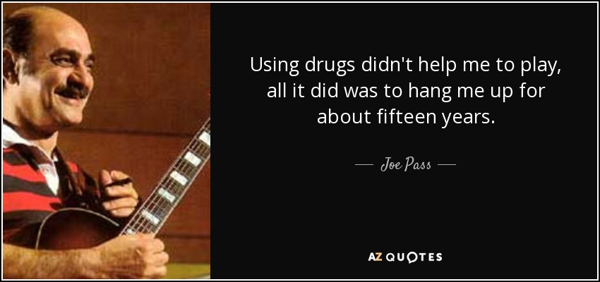 Using drugs didn't help me to play, all it did was to hang me up for about fifteen years. - Joe Pass