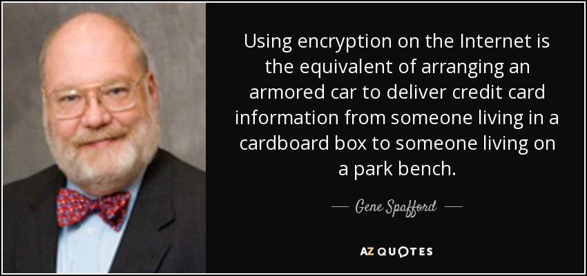 Using encryption on the Internet is the equivalent of arranging an armored car to deliver credit card information from someone living in a cardboard box to someone living on a park bench. - Gene Spafford