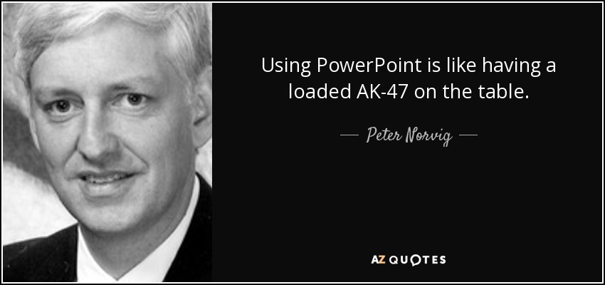 Using PowerPoint is like having a loaded AK-47 on the table. - Peter Norvig