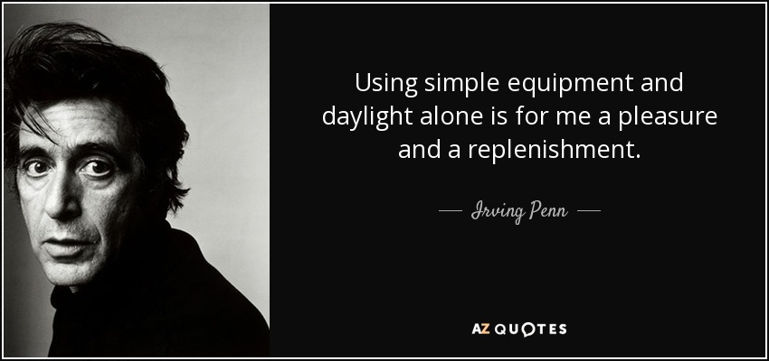 Using simple equipment and daylight alone is for me a pleasure and a replenishment. - Irving Penn