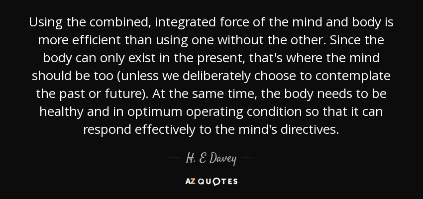 Using the combined, integrated force of the mind and body is more efficient than using one without the other. Since the body can only exist in the present, that's where the mind should be too (unless we deliberately choose to contemplate the past or future). At the same time, the body needs to be healthy and in optimum operating condition so that it can respond effectively to the mind's directives. - H. E Davey