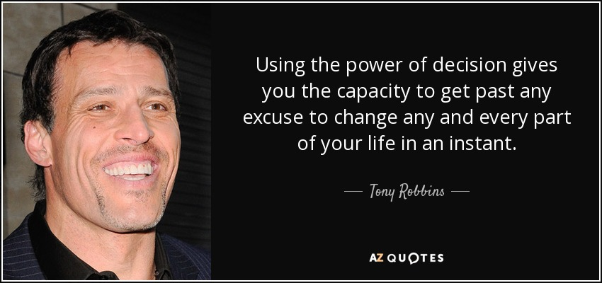Using the power of decision gives you the capacity to get past any excuse to change any and every part of your life in an instant. - Tony Robbins