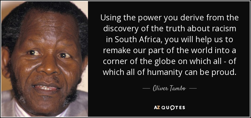 Using the power you derive from the discovery of the truth about racism in South Africa, you will help us to remake our part of the world into a corner of the globe on which all - of which all of humanity can be proud. - Oliver Tambo