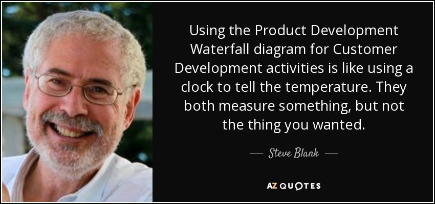 Using the Product Development Waterfall diagram for Customer Development activities is like using a clock to tell the temperature. They both measure something, but not the thing you wanted. - Steve Blank