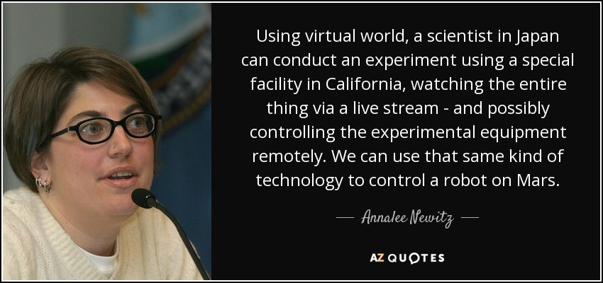 Using virtual world, a scientist in Japan can conduct an experiment using a special facility in California, watching the entire thing via a live stream - and possibly controlling the experimental equipment remotely. We can use that same kind of technology to control a robot on Mars. - Annalee Newitz