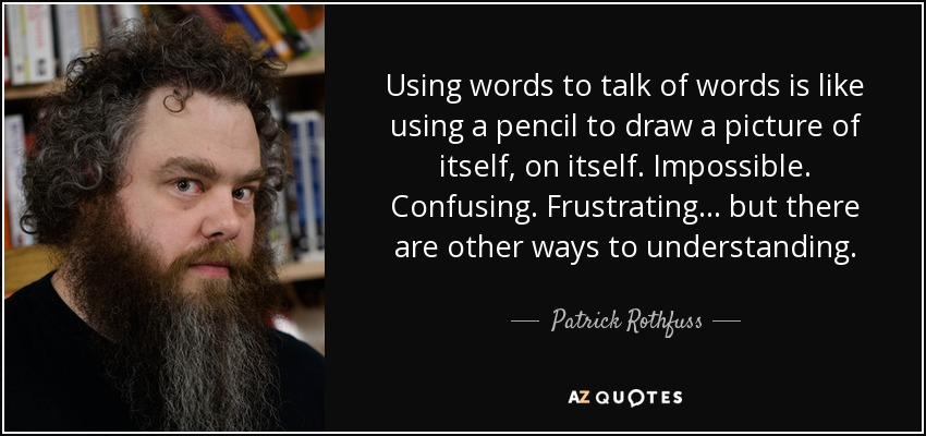 Using words to talk of words is like using a pencil to draw a picture of itself, on itself. Impossible. Confusing. Frustrating ... but there are other ways to understanding. - Patrick Rothfuss