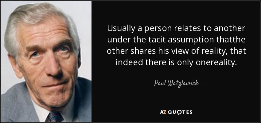 Usually a person relates to another under the tacit assumption thatthe other shares his view of reality, that indeed there is only onereality. - Paul Watzlawick