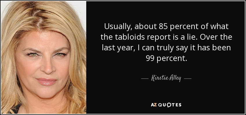 Usually, about 85 percent of what the tabloids report is a lie. Over the last year, I can truly say it has been 99 percent. - Kirstie Alley
