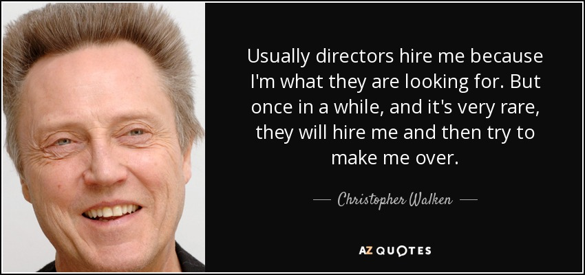 Usually directors hire me because I'm what they are looking for. But once in a while, and it's very rare, they will hire me and then try to make me over. - Christopher Walken