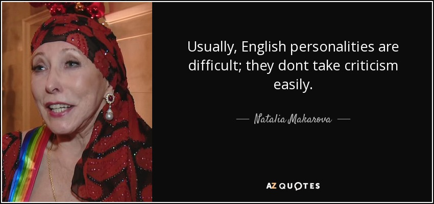 Usually, English personalities are difficult; they dont take criticism easily. - Natalia Makarova
