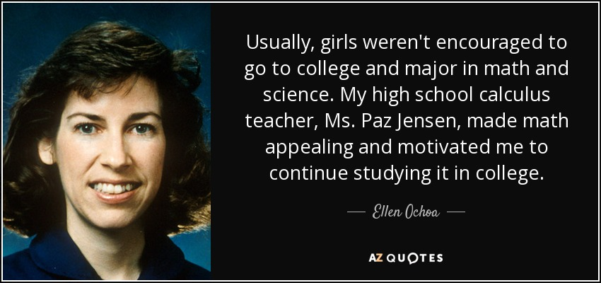 Usually, girls weren't encouraged to go to college and major in math and science. My high school calculus teacher, Ms. Paz Jensen, made math appealing and motivated me to continue studying it in college. - Ellen Ochoa