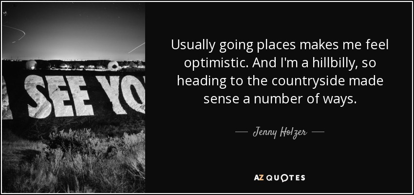 Usually going places makes me feel optimistic. And I'm a hillbilly, so heading to the countryside made sense a number of ways. - Jenny Holzer