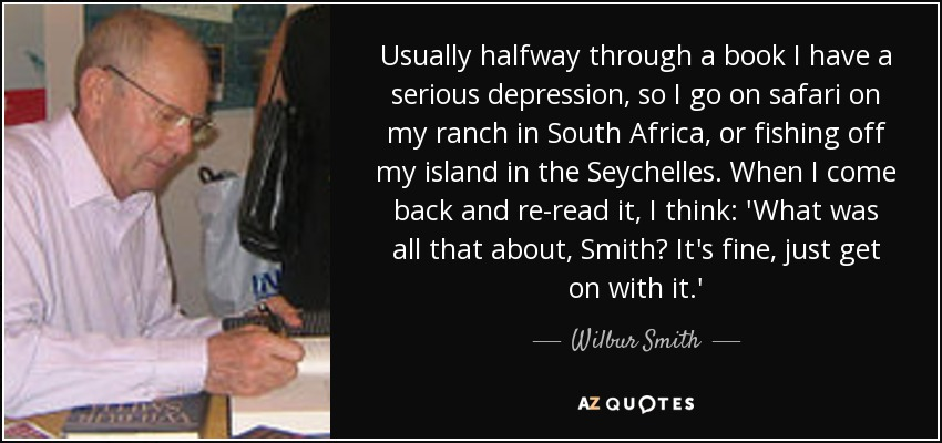 Usually halfway through a book I have a serious depression, so I go on safari on my ranch in South Africa, or fishing off my island in the Seychelles. When I come back and re-read it, I think: 'What was all that about, Smith? It's fine, just get on with it.' - Wilbur Smith