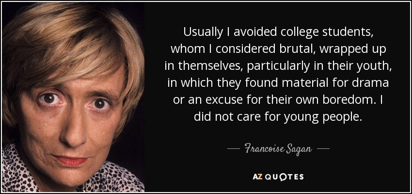 Usually I avoided college students, whom I considered brutal, wrapped up in themselves, particularly in their youth, in which they found material for drama or an excuse for their own boredom. I did not care for young people. - Francoise Sagan