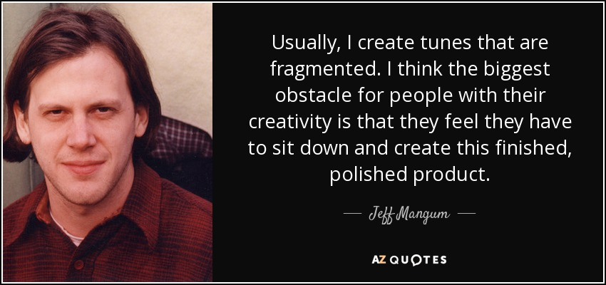 Usually, I create tunes that are fragmented. I think the biggest obstacle for people with their creativity is that they feel they have to sit down and create this finished, polished product. - Jeff Mangum
