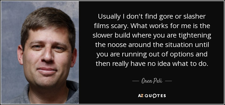 Usually I don't find gore or slasher films scary. What works for me is the slower build where you are tightening the noose around the situation until you are running out of options and then really have no idea what to do. - Oren Peli