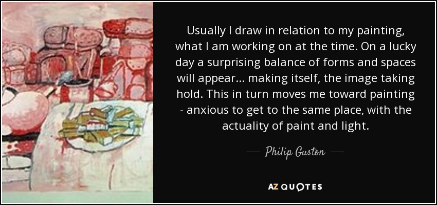 Usually I draw in relation to my painting, what I am working on at the time. On a lucky day a surprising balance of forms and spaces will appear... making itself, the image taking hold. This in turn moves me toward painting - anxious to get to the same place, with the actuality of paint and light. - Philip Guston