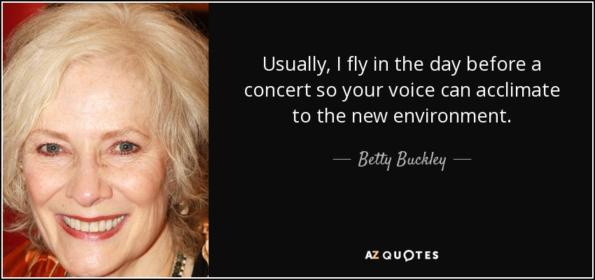 Usually, I fly in the day before a concert so your voice can acclimate to the new environment. - Betty Buckley