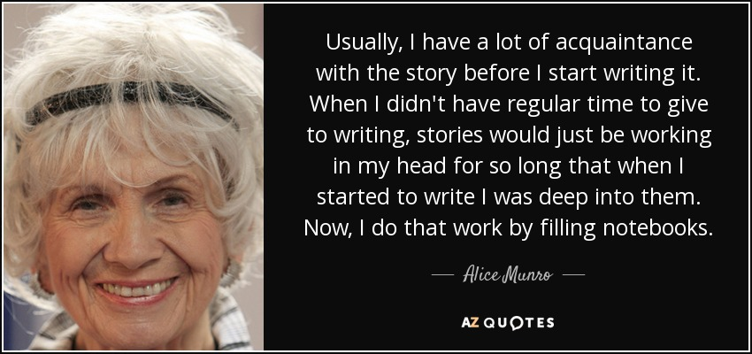 Usually, I have a lot of acquaintance with the story before I start writing it. When I didn't have regular time to give to writing, stories would just be working in my head for so long that when I started to write I was deep into them. Now, I do that work by filling notebooks. - Alice Munro