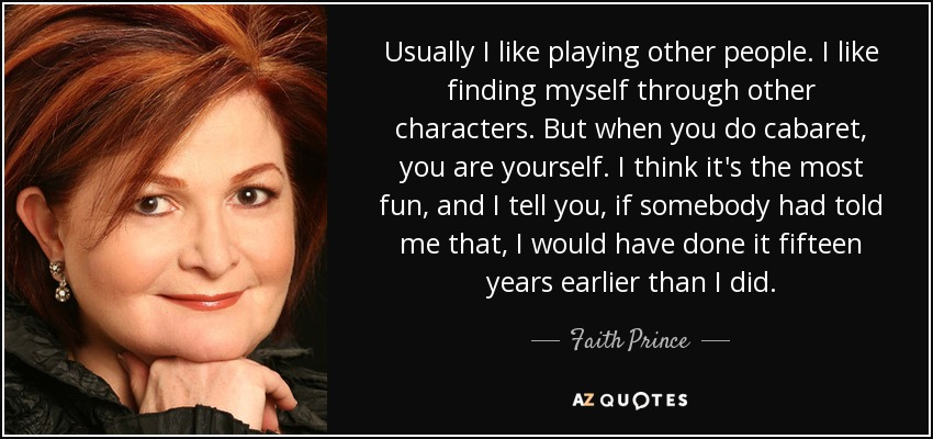 Usually I like playing other people. I like finding myself through other characters. But when you do cabaret, you are yourself. I think it's the most fun, and I tell you, if somebody had told me that, I would have done it fifteen years earlier than I did. - Faith Prince