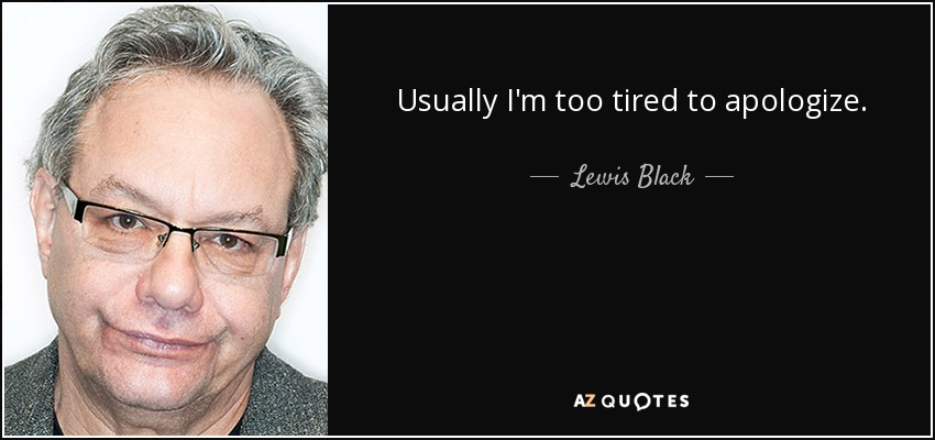 Usually I'm too tired to apologize. - Lewis Black