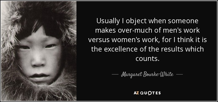 Usually I object when someone makes over-much of men's work versus women's work, for I think it is the excellence of the results which counts. - Margaret Bourke-White