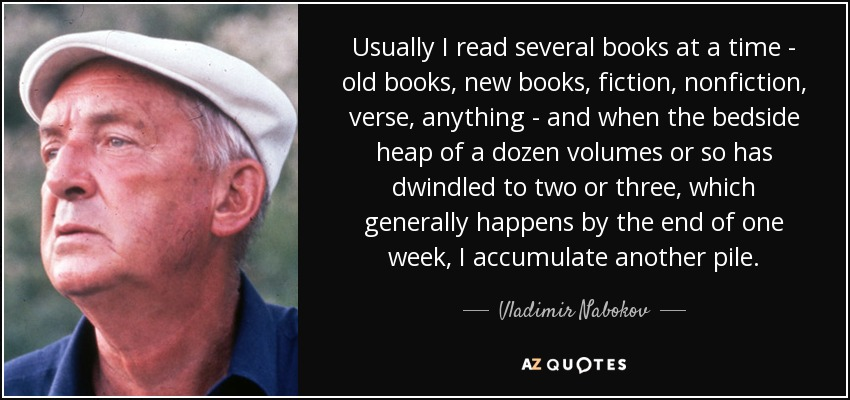 Usually I read several books at a time - old books, new books, fiction, nonfiction, verse, anything - and when the bedside heap of a dozen volumes or so has dwindled to two or three, which generally happens by the end of one week, I accumulate another pile. - Vladimir Nabokov