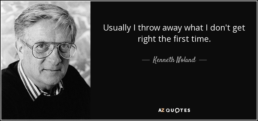 Usually I throw away what I don't get right the first time. - Kenneth Noland