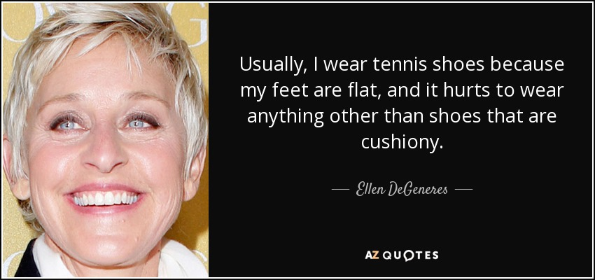 Usually, I wear tennis shoes because my feet are flat, and it hurts to wear anything other than shoes that are cushiony. - Ellen DeGeneres