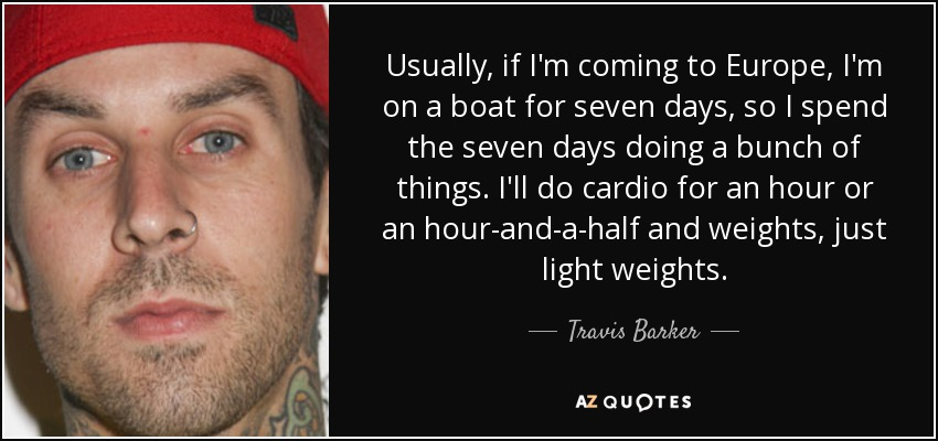 Usually, if I'm coming to Europe, I'm on a boat for seven days, so I spend the seven days doing a bunch of things. I'll do cardio for an hour or an hour-and-a-half and weights, just light weights. - Travis Barker