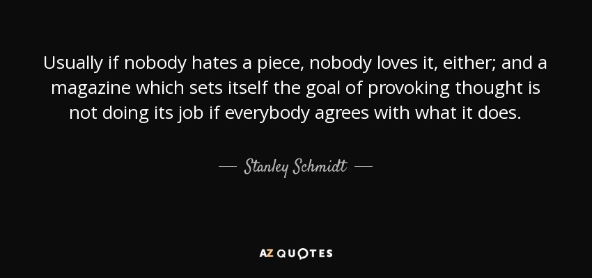Usually if nobody hates a piece, nobody loves it, either; and a magazine which sets itself the goal of provoking thought is not doing its job if everybody agrees with what it does. - Stanley Schmidt