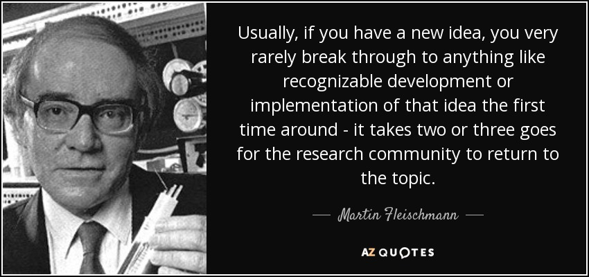 Usually, if you have a new idea, you very rarely break through to anything like recognizable development or implementation of that idea the first time around - it takes two or three goes for the research community to return to the topic. - Martin Fleischmann