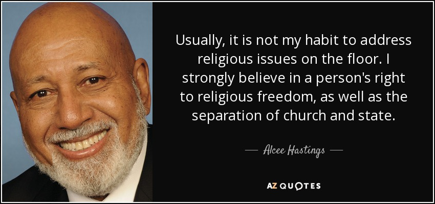 Usually, it is not my habit to address religious issues on the floor. I strongly believe in a person's right to religious freedom, as well as the separation of church and state. - Alcee Hastings