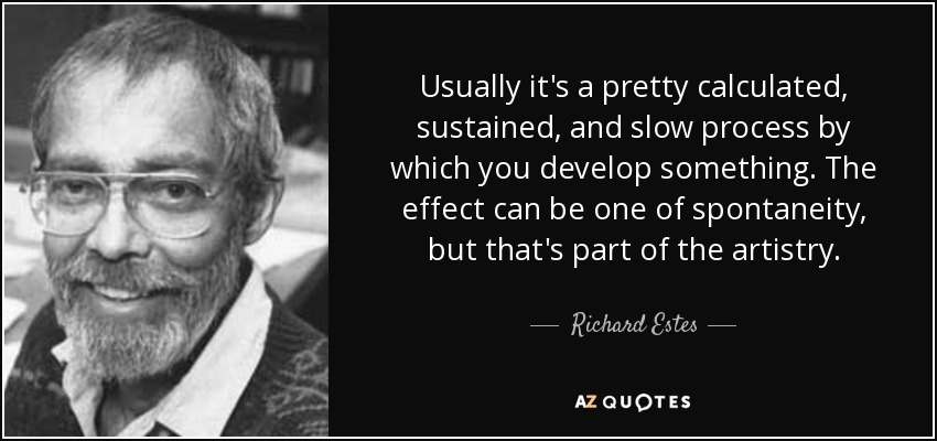 Usually it's a pretty calculated, sustained, and slow process by which you develop something. The effect can be one of spontaneity, but that's part of the artistry. - Richard Estes