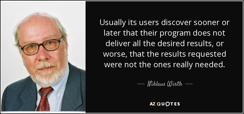 Usually its users discover sooner or later that their program does not deliver all the desired results, or worse, that the results requested were not the ones really needed. - Niklaus Wirth