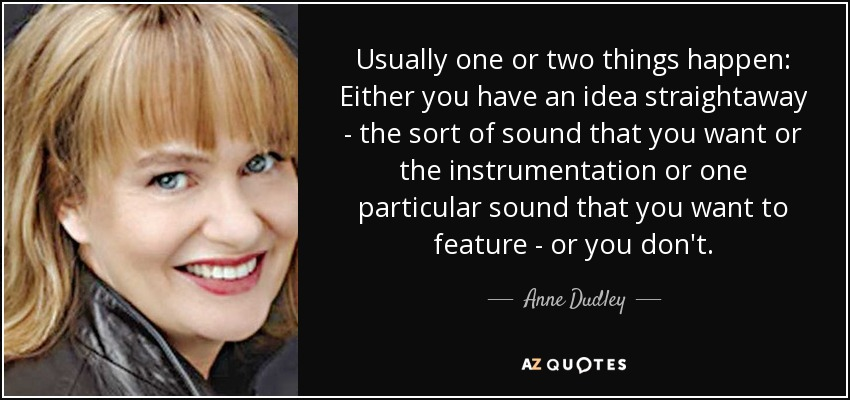 Usually one or two things happen: Either you have an idea straightaway - the sort of sound that you want or the instrumentation or one particular sound that you want to feature - or you don't. - Anne Dudley