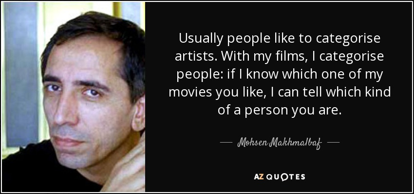 Usually people like to categorise artists. With my films, I categorise people: if I know which one of my movies you like, I can tell which kind of a person you are. - Mohsen Makhmalbaf