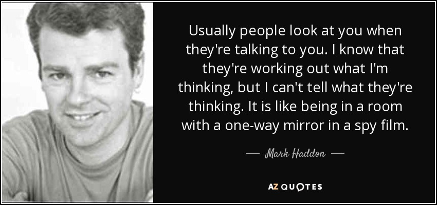 Usually people look at you when they're talking to you. I know that they're working out what I'm thinking, but I can't tell what they're thinking. It is like being in a room with a one-way mirror in a spy film. - Mark Haddon