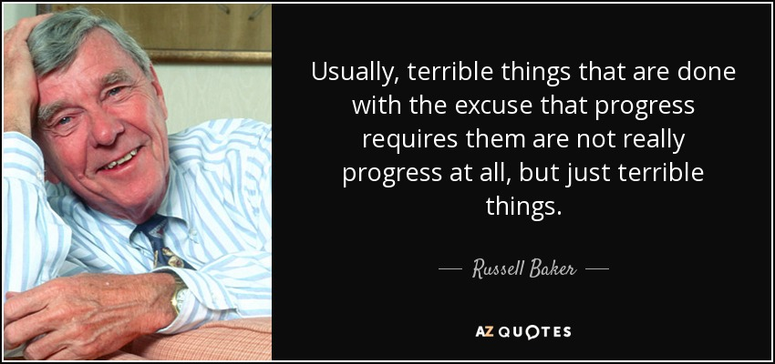 Usually, terrible things that are done with the excuse that progress requires them are not really progress at all, but just terrible things. - Russell Baker