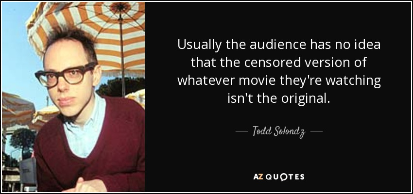 Usually the audience has no idea that the censored version of whatever movie they're watching isn't the original. - Todd Solondz