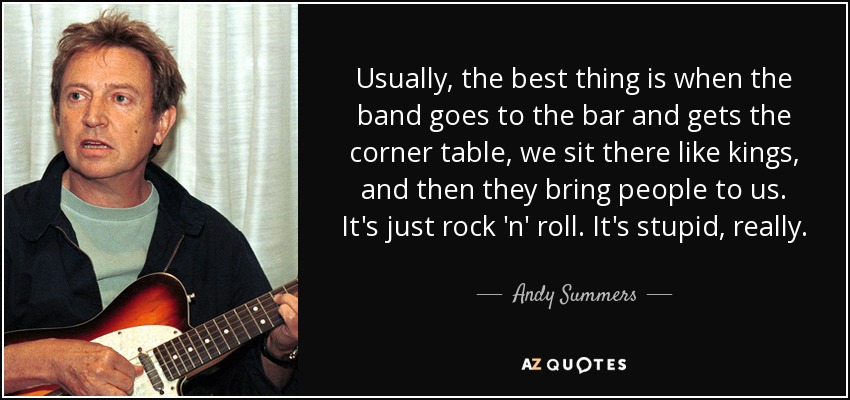 Usually, the best thing is when the band goes to the bar and gets the corner table, we sit there like kings, and then they bring people to us. It's just rock 'n' roll. It's stupid, really. - Andy Summers