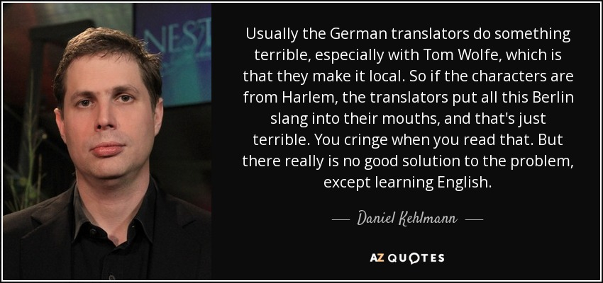 Usually the German translators do something terrible, especially with Tom Wolfe, which is that they make it local. So if the characters are from Harlem, the translators put all this Berlin slang into their mouths, and that's just terrible. You cringe when you read that. But there really is no good solution to the problem, except learning English. - Daniel Kehlmann