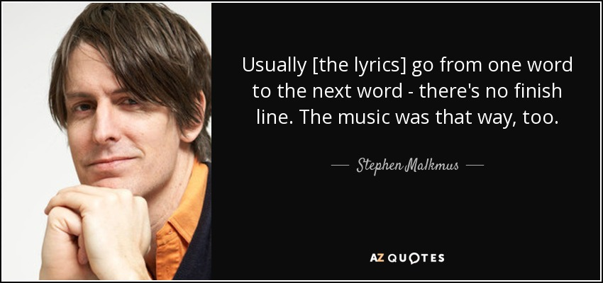 Usually [the lyrics] go from one word to the next word - there's no finish line. The music was that way, too. - Stephen Malkmus