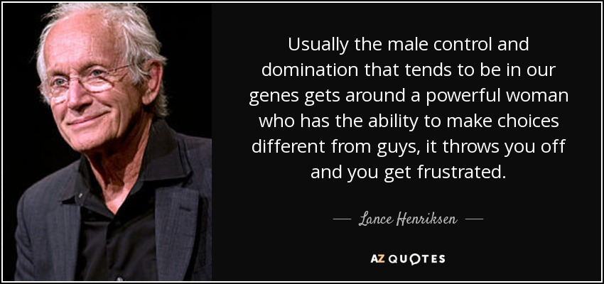 Usually the male control and domination that tends to be in our genes gets around a powerful woman who has the ability to make choices different from guys, it throws you off and you get frustrated. - Lance Henriksen