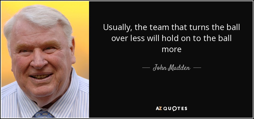 Usually, the team that turns the ball over less will hold on to the ball more - John Madden