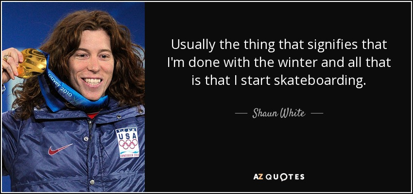 Usually the thing that signifies that I'm done with the winter and all that is that I start skateboarding. - Shaun White