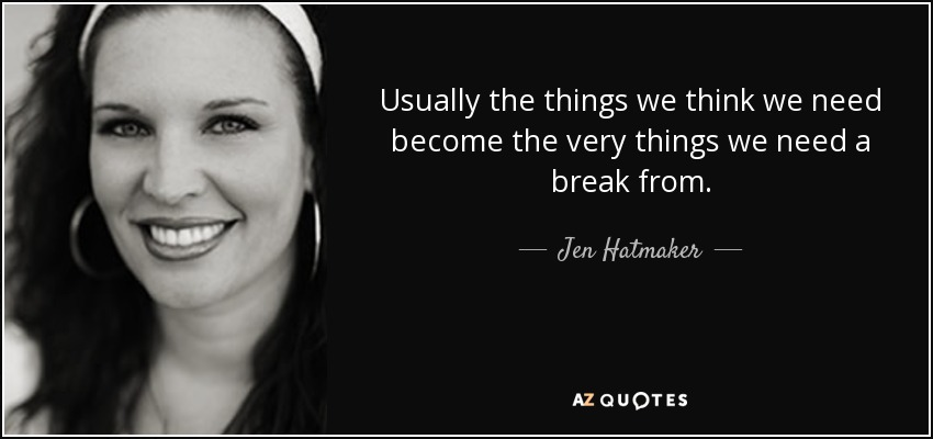 Usually the things we think we need become the very things we need a break from. - Jen Hatmaker